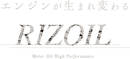 エンジンが生まれ変わる RIZOIL Motor Oil High Performance.